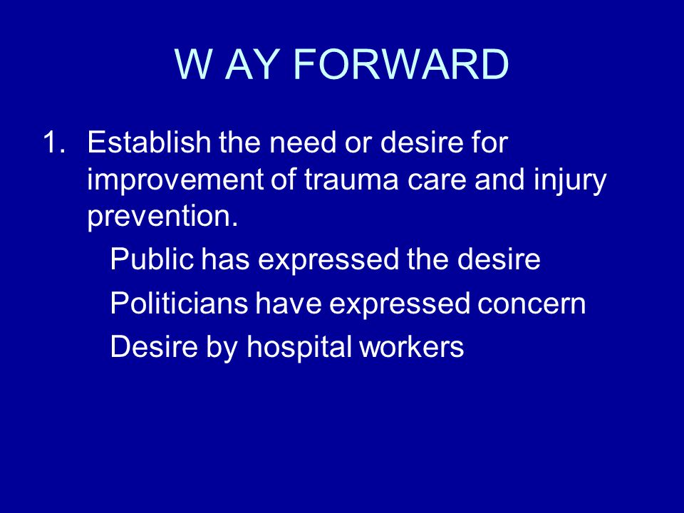 W AY FORWARD 1.Establish the need or desire for improvement of trauma care and injury prevention.