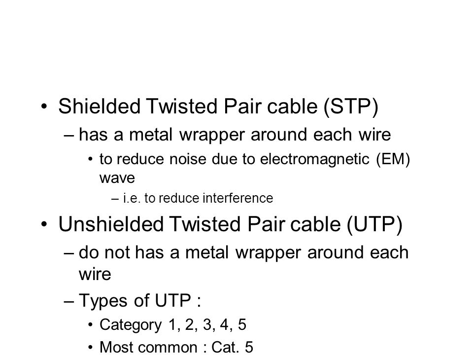 Shielded Twisted Pair cable (STP) –has a metal wrapper around each wire to reduce noise due to electromagnetic (EM) wave –i.e.