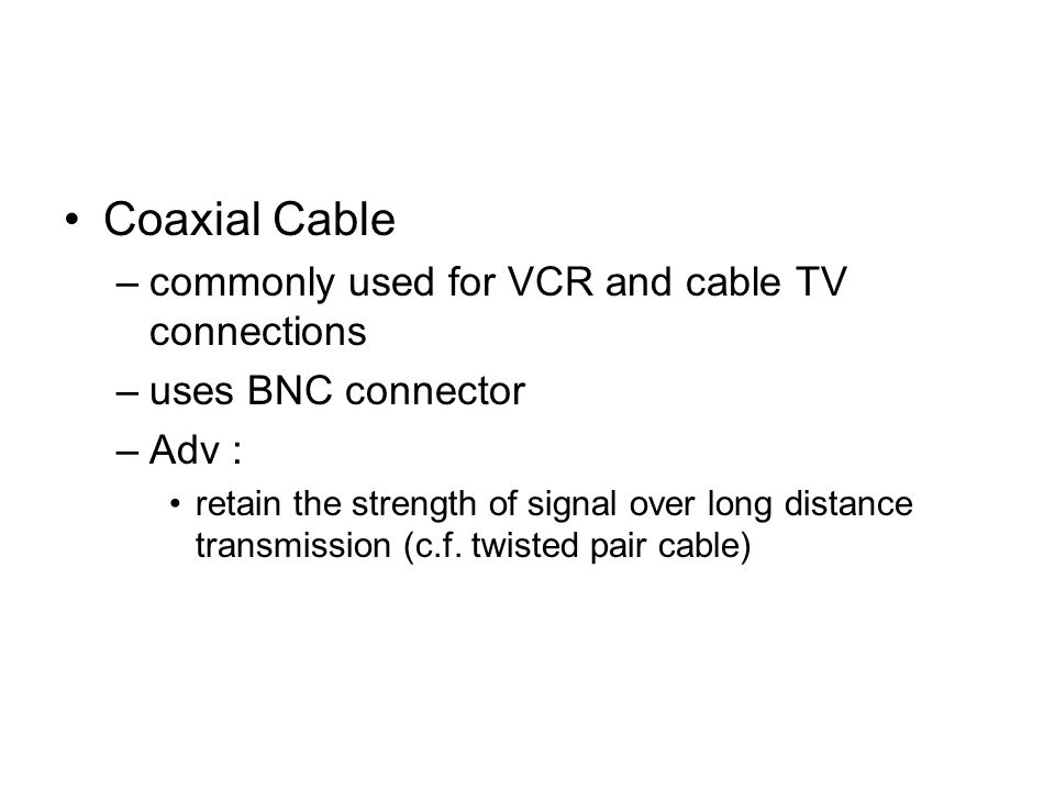Coaxial Cable –commonly used for VCR and cable TV connections –uses BNC connector –Adv : retain the strength of signal over long distance transmission (c.f.