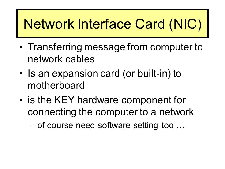 Network Interface Card (NIC) Transferring message from computer to network cables Is an expansion card (or built-in) to motherboard is the KEY hardware component for connecting the computer to a network –of course need software setting too …