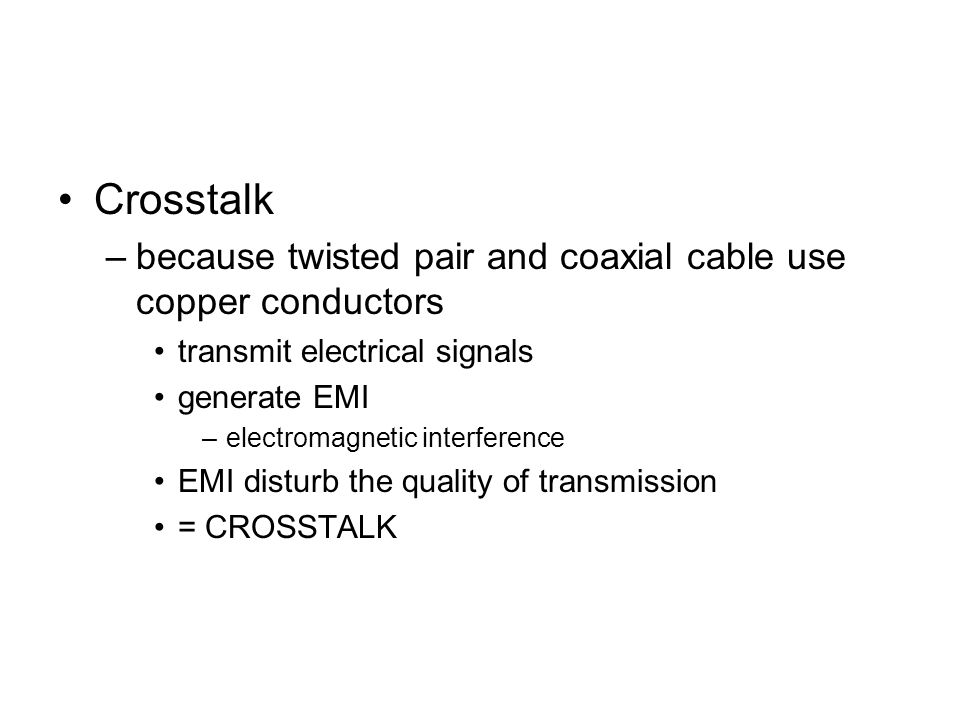 Crosstalk –because twisted pair and coaxial cable use copper conductors transmit electrical signals generate EMI –electromagnetic interference EMI disturb the quality of transmission = CROSSTALK
