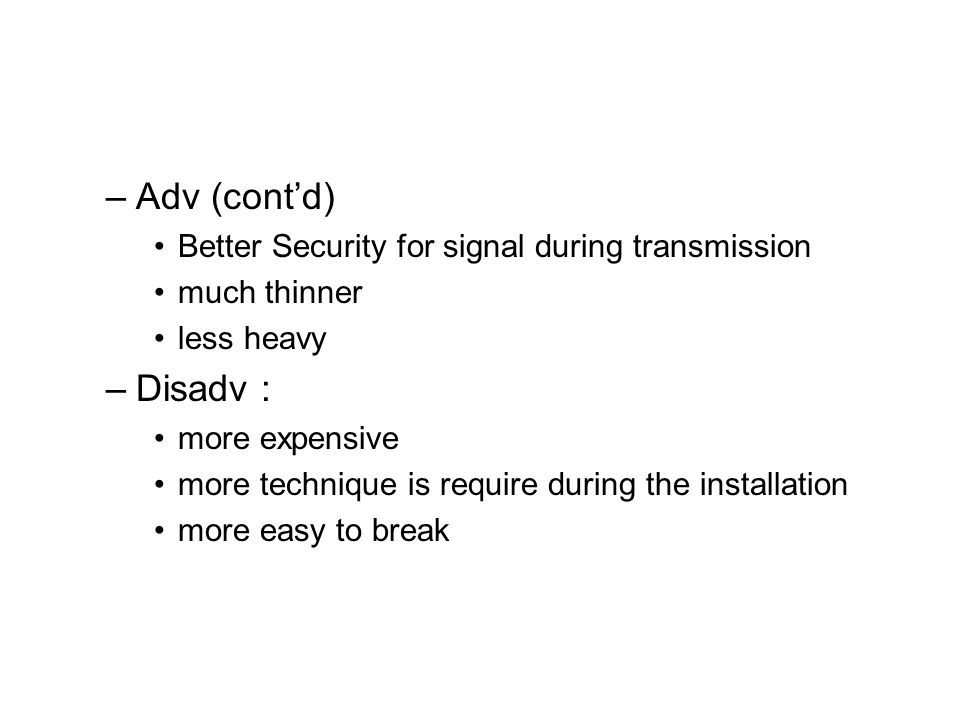 –Adv (cont'd) Better Security for signal during transmission much thinner less heavy –Disadv : more expensive more technique is require during the installation more easy to break
