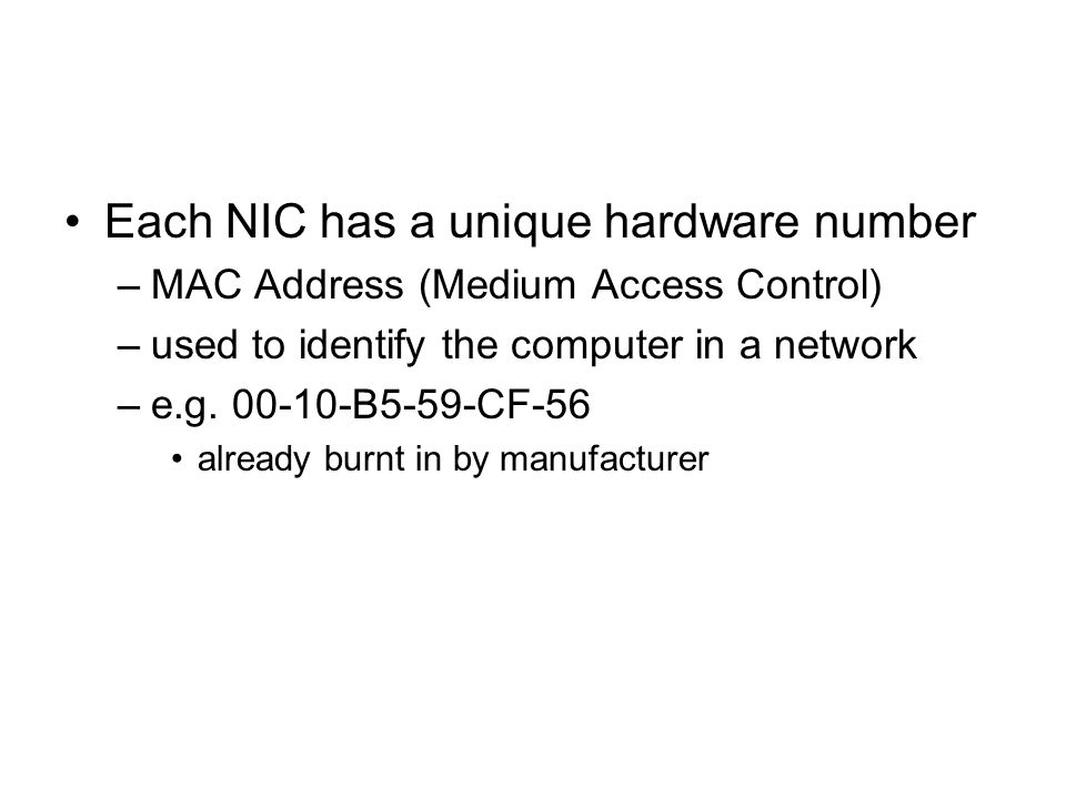 Each NIC has a unique hardware number –MAC Address (Medium Access Control) –used to identify the computer in a network –e.g.