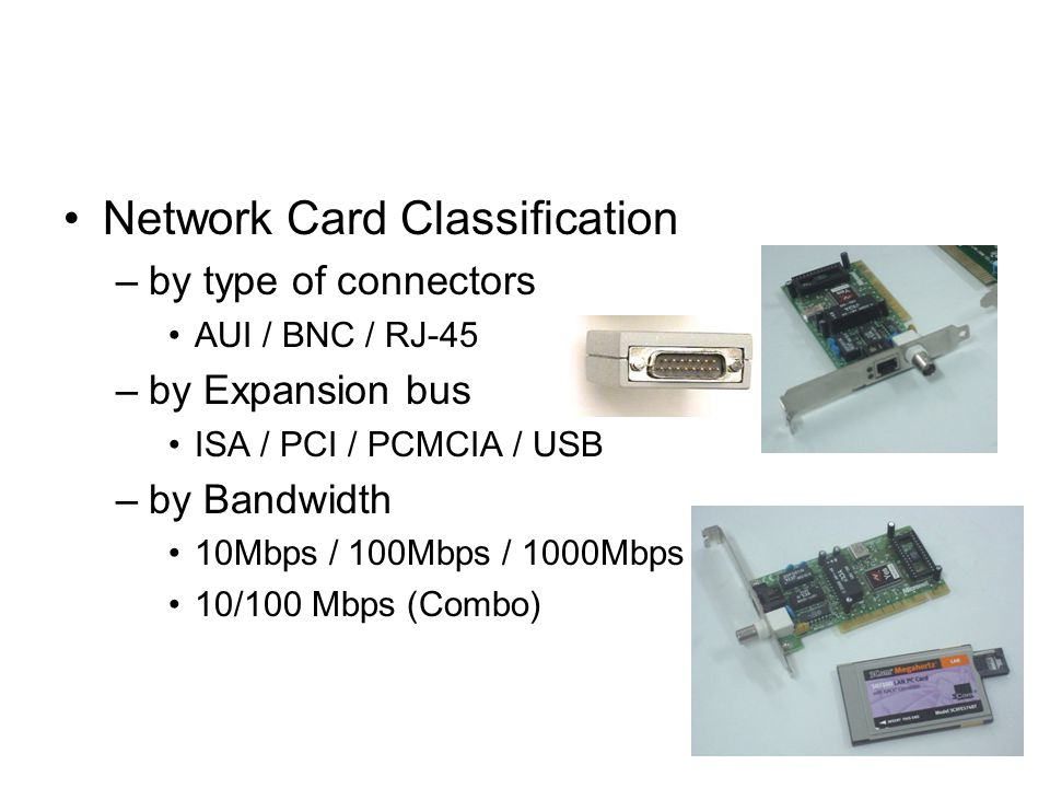 Network Card Classification –by type of connectors AUI / BNC / RJ-45 –by Expansion bus ISA / PCI / PCMCIA / USB –by Bandwidth 10Mbps / 100Mbps / 1000Mbps 10/100 Mbps (Combo)