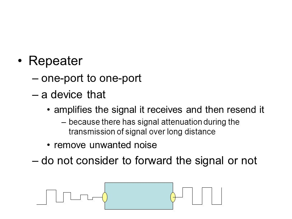 Repeater –one-port to one-port –a device that amplifies the signal it receives and then resend it –because there has signal attenuation during the transmission of signal over long distance remove unwanted noise –do not consider to forward the signal or not