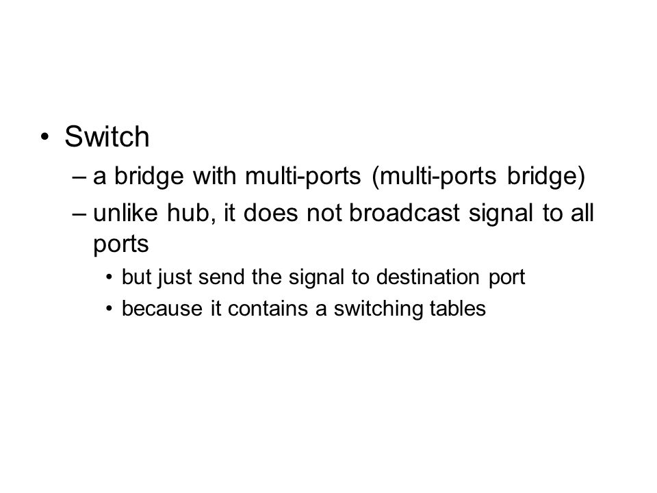 Switch –a bridge with multi-ports (multi-ports bridge) –unlike hub, it does not broadcast signal to all ports but just send the signal to destination port because it contains a switching tables