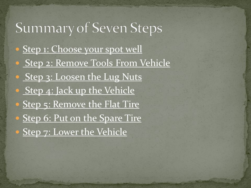 Step 1: Choose your spot well Step 2: Remove Tools From Vehicle Step 3: Loosen the Lug Nuts Step 4: Jack up the Vehicle Step 5: Remove the Flat Tire Step 6: Put on the Spare Tire Step 7: Lower the Vehicle