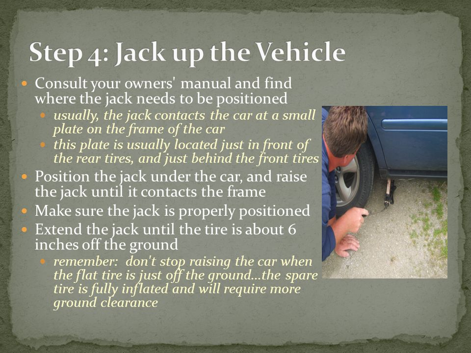 Consult your owners manual and find where the jack needs to be positioned usually, the jack contacts the car at a small plate on the frame of the car this plate is usually located just in front of the rear tires, and just behind the front tires Position the jack under the car, and raise the jack until it contacts the frame Make sure the jack is properly positioned Extend the jack until the tire is about 6 inches off the ground remember: don t stop raising the car when the flat tire is just off the ground...the spare tire is fully inflated and will require more ground clearance