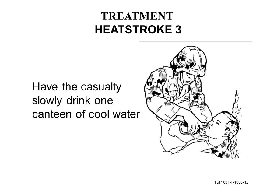 TSP 081-T Have the casualty slowly drink one canteen of cool water TREATMENT HEATSTROKE 3