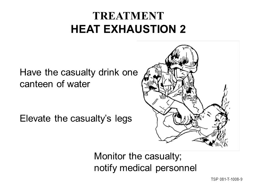 TSP 081-T TREATMENT HEAT EXHAUSTION 2 Monitor the casualty; notify medical personnel Have the casualty drink one canteen of water Elevate the casualty's legs
