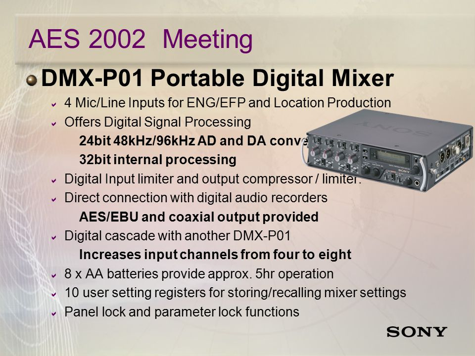 AES 2002 Meeting DMX-P01 Portable Digital Mixer  4 Mic/Line Inputs for ENG/EFP and Location Production  Offers Digital Signal Processing 24bit 48kHz/96kHz AD and DA conversion 32bit internal processing  Digital Input limiter and output compressor / limiter.