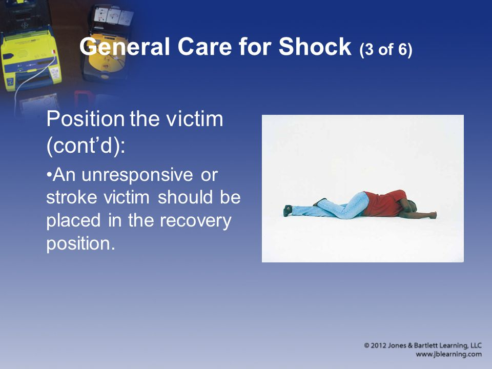 General Care for Shock (3 of 6) Position the victim (cont'd): An unresponsive or stroke victim should be placed in the recovery position.