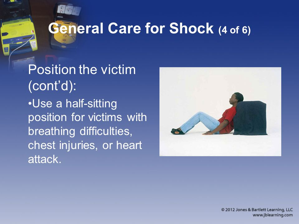 General Care for Shock (4 of 6) Position the victim (cont'd): Use a half-sitting position for victims with breathing difficulties, chest injuries, or heart attack.