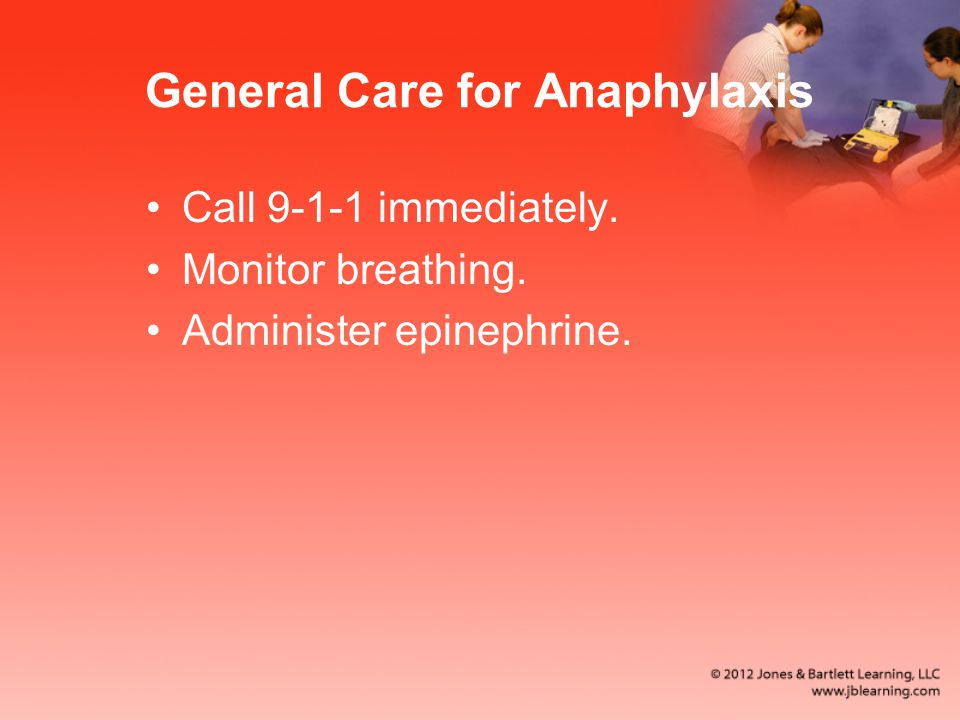 General Care for Anaphylaxis Call immediately. Monitor breathing. Administer epinephrine.