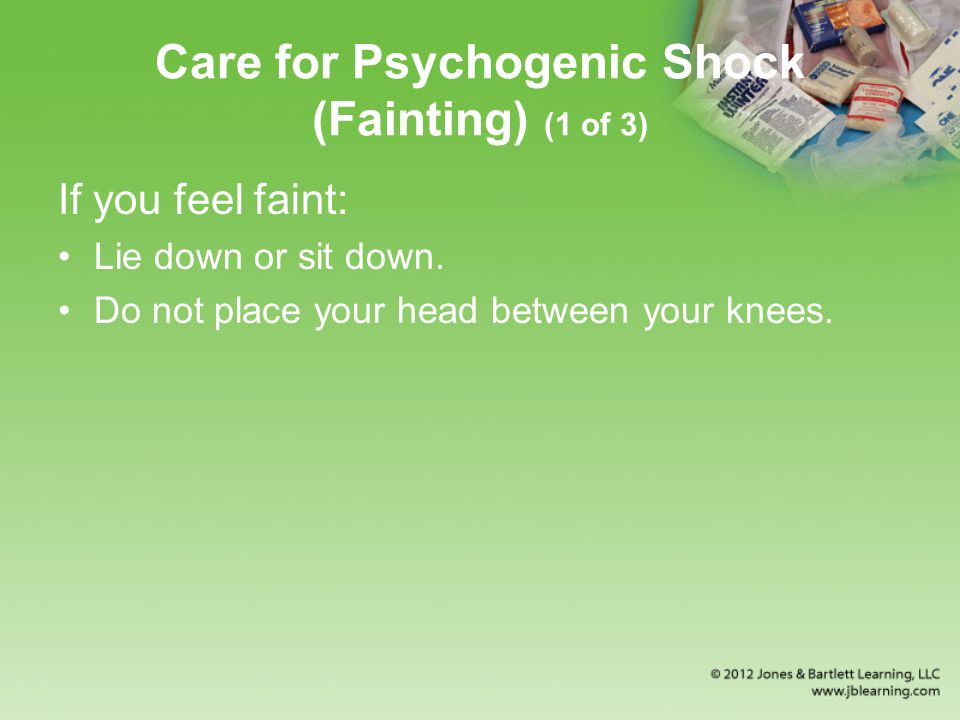 Care for Psychogenic Shock (Fainting) (1 of 3) If you feel faint: Lie down or sit down.