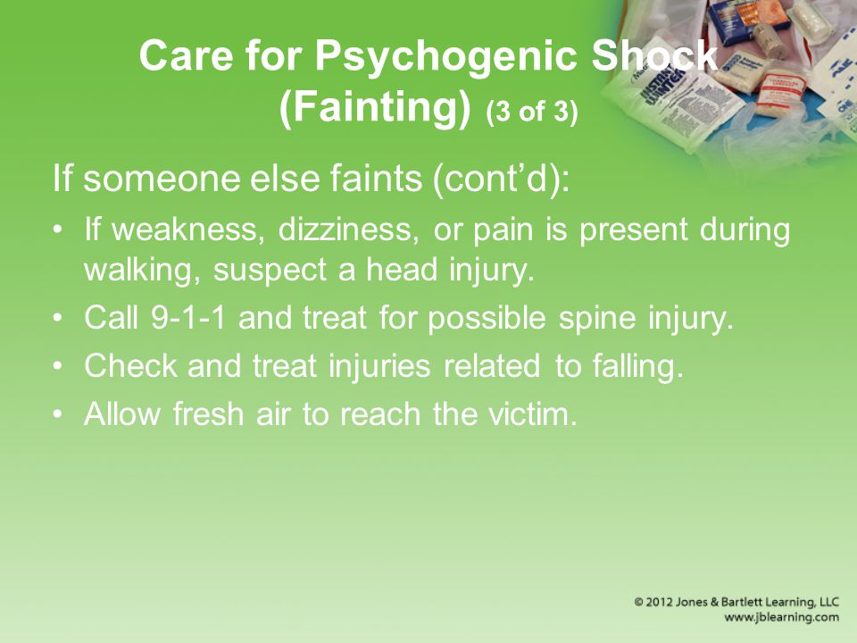 Care for Psychogenic Shock (Fainting) (3 of 3) If someone else faints (cont'd): If weakness, dizziness, or pain is present during walking, suspect a head injury.