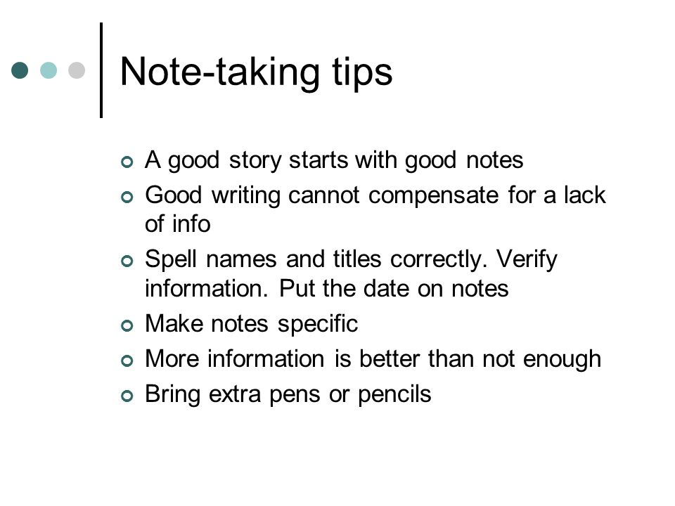 Note-taking tips A good story starts with good notes Good writing cannot compensate for a lack of info Spell names and titles correctly.