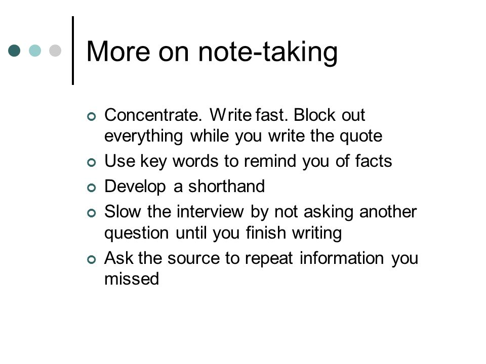 More on note-taking Concentrate. Write fast.