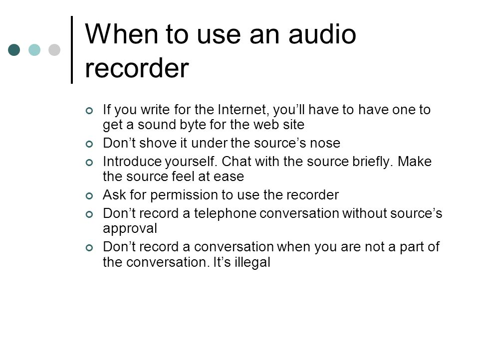 When to use an audio recorder If you write for the Internet, you'll have to have one to get a sound byte for the web site Don't shove it under the source's nose Introduce yourself.