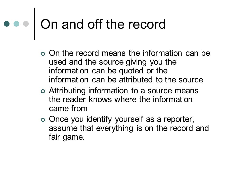 On and off the record On the record means the information can be used and the source giving you the information can be quoted or the information can be attributed to the source Attributing information to a source means the reader knows where the information came from Once you identify yourself as a reporter, assume that everything is on the record and fair game.