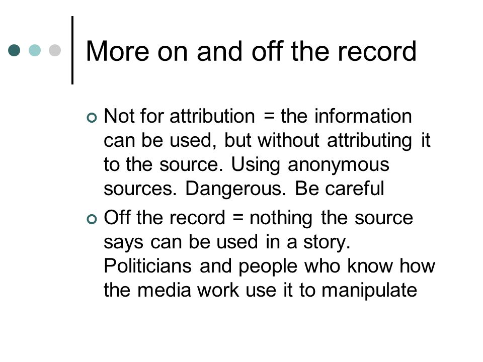 More on and off the record Not for attribution = the information can be used, but without attributing it to the source.