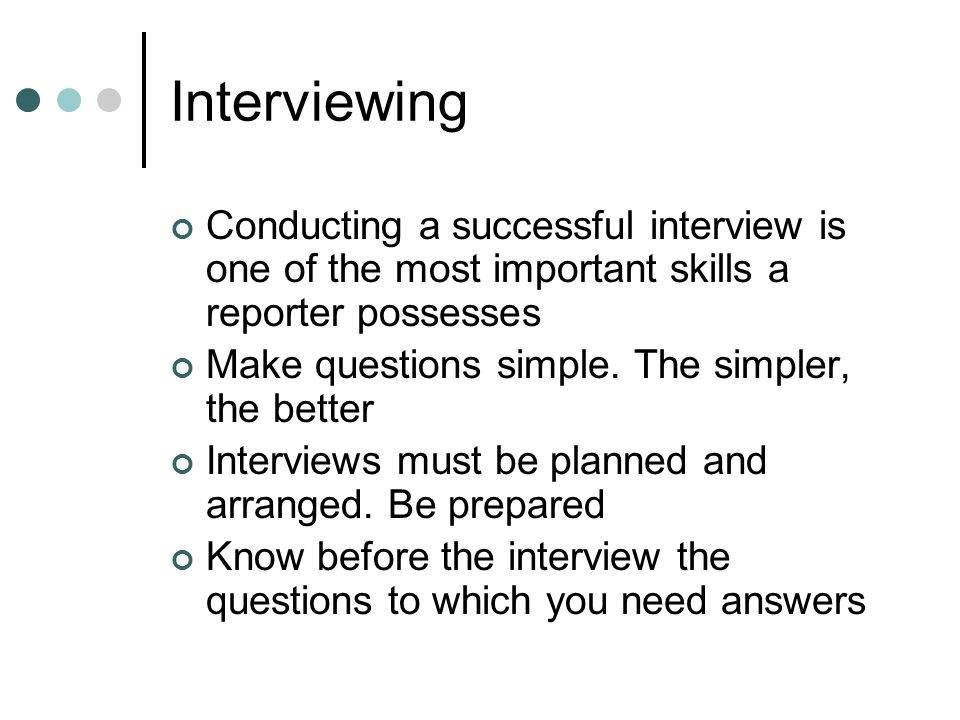 Conducting a successful interview is one of the most important skills a reporter possesses Make questions simple.