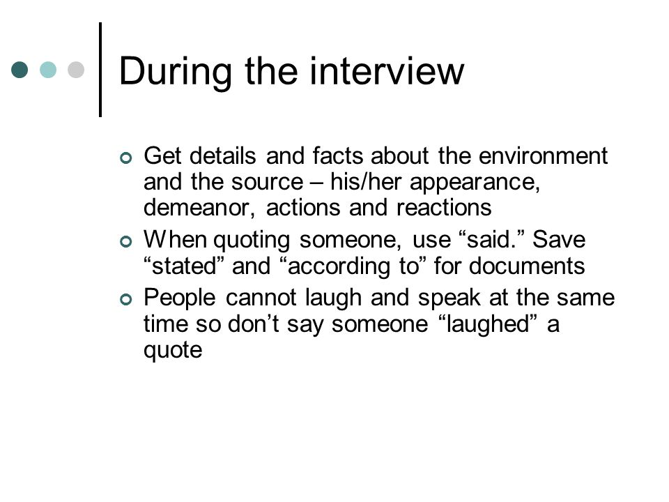 During the interview Get details and facts about the environment and the source – his/her appearance, demeanor, actions and reactions When quoting someone, use said. Save stated and according to for documents People cannot laugh and speak at the same time so don't say someone laughed a quote