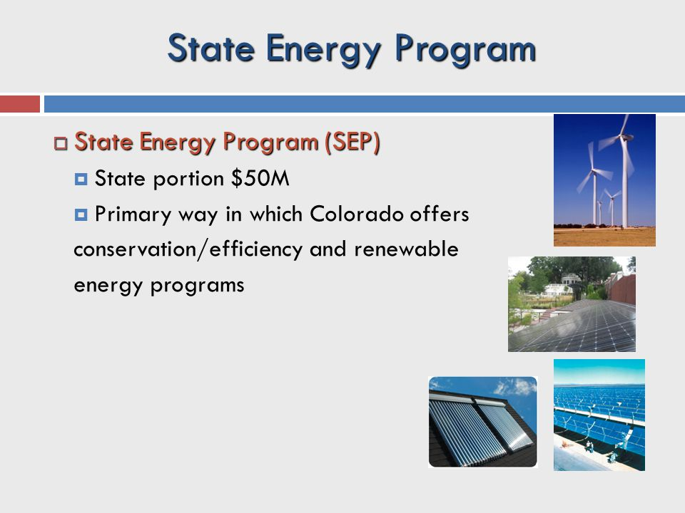 State Energy Program  State Energy Program (SEP)  State portion $50M  Primary way in which Colorado offers conservation/efficiency and renewable energy programs
