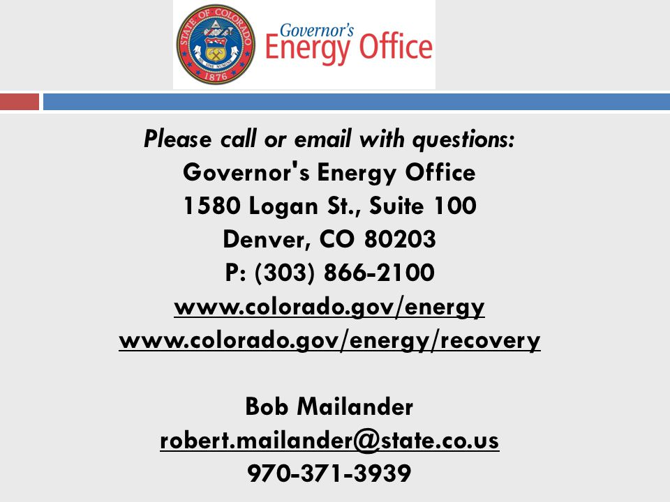Please call or  with questions: Governor s Energy Office 1580 Logan St., Suite 100 Denver, CO P: (303) Bob Mailander
