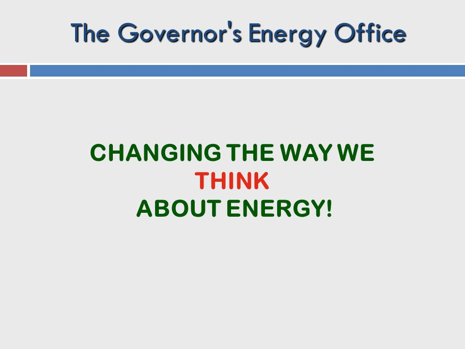 CHANGING THE WAY WE THINK ABOUT ENERGY! The Governor s Energy Office