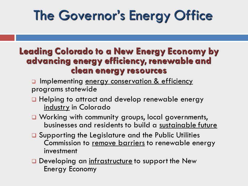 Leading Colorado to a New Energy Economy by advancing energy efficiency, renewable and clean energy resources  Implementing energy conservation & efficiency programs statewide  Helping to attract and develop renewable energy industry in Colorado  Working with community groups, local governments, businesses and residents to build a sustainable future  Supporting the Legislature and the Public Utilities Commission to remove barriers to renewable energy investment  Developing an infrastructure to support the New Energy Economy The Governor's Energy Office