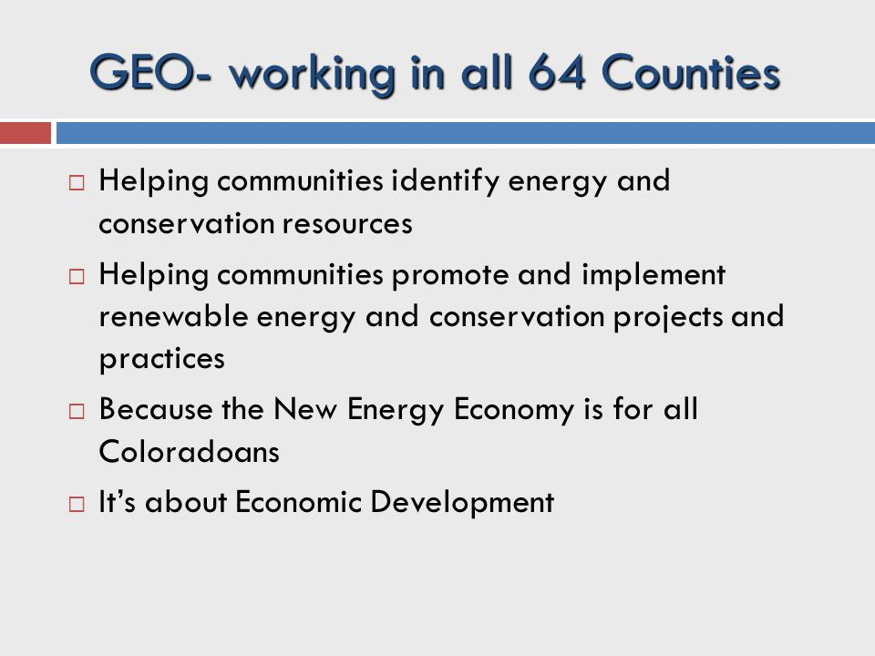  Helping communities identify energy and conservation resources  Helping communities promote and implement renewable energy and conservation projects and practices  Because the New Energy Economy is for all Coloradoans  It's about Economic Development GEO- working in all 64 Counties