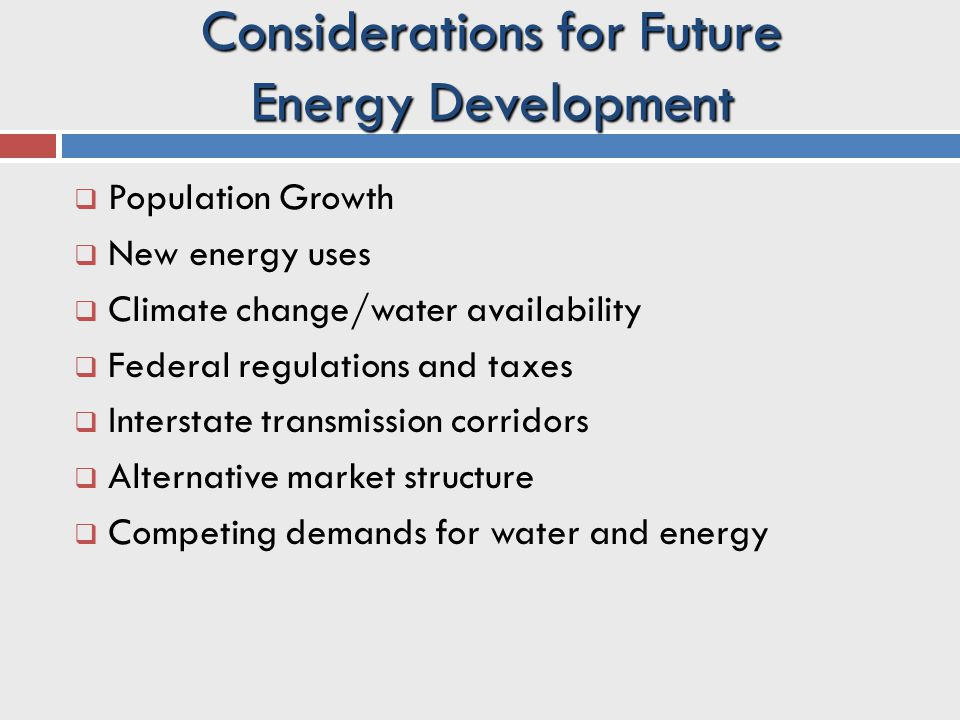 Considerations for Future Energy Development  Population Growth  New energy uses  Climate change/water availability  Federal regulations and taxes  Interstate transmission corridors  Alternative market structure  Competing demands for water and energy