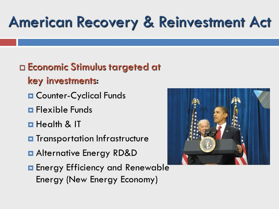 American Recovery & Reinvestment Act  Economic Stimulus targeted at key investments  Economic Stimulus targeted at key investments:  Counter-Cyclical Funds  Flexible Funds  Health & IT  Transportation Infrastructure  Alternative Energy RD&D  Energy Efficiency and Renewable Energy (New Energy Economy)