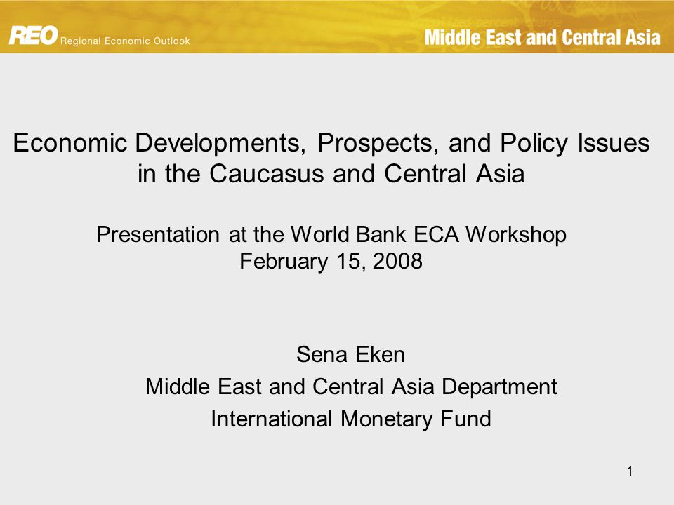 1 Economic Developments, Prospects, and Policy Issues in the Caucasus and Central Asia Presentation at the World Bank ECA Workshop February 15, 2008 Sena Eken Middle East and Central Asia Department International Monetary Fund