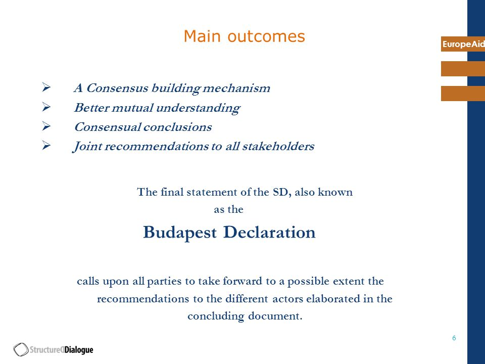 EuropeAid 6 Main outcomes  A Consensus building mechanism  Better mutual understanding  Consensual conclusions  Joint recommendations to all stakeholders The final statement of the SD, also known as the Budapest Declaration calls upon all parties to take forward to a possible extent the recommendations to the different actors elaborated in the concluding document.