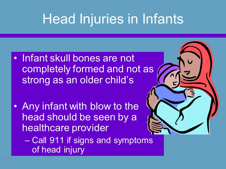 6-13 Head Injuries in Infants Infant skull bones are not completely formed and not as strong as an older child's Any infant with blow to the head should be seen by a healthcare provider –Call 911 if signs and symptoms of head injury