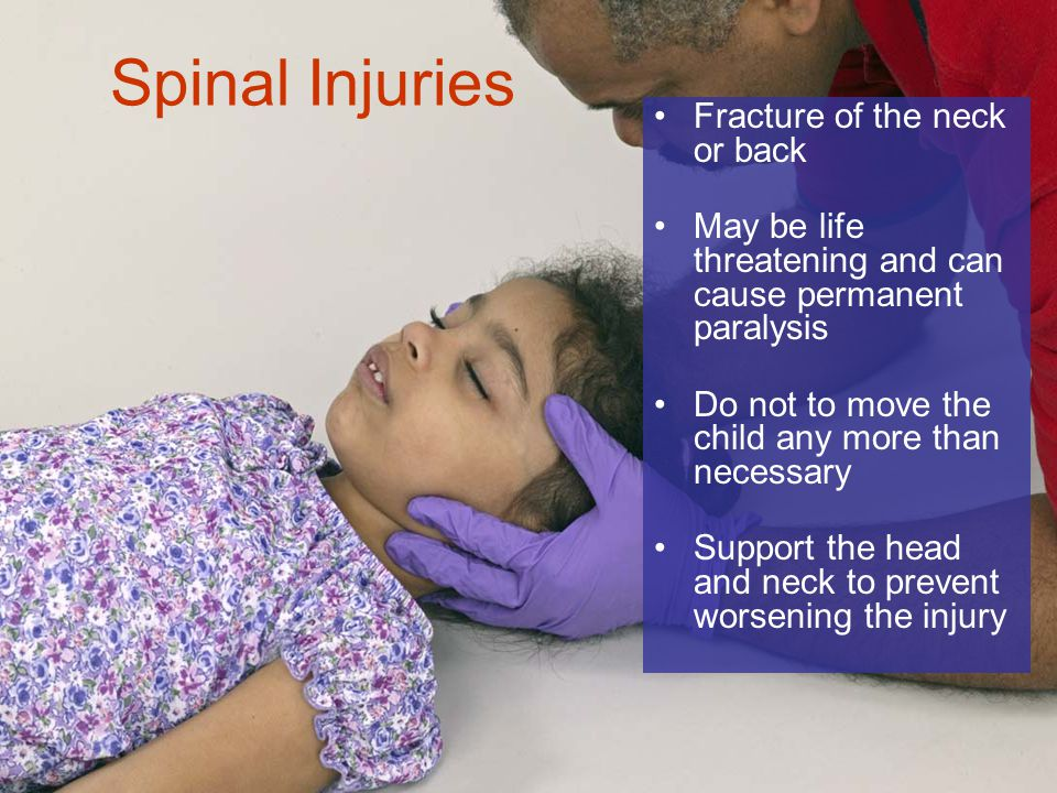 6-14 Spinal Injuries Fracture of the neck or back May be life threatening and can cause permanent paralysis Do not to move the child any more than necessary Support the head and neck to prevent worsening the injury