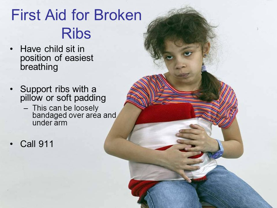6-32 First Aid for Broken Ribs Have child sit in position of easiest breathing Support ribs with a pillow or soft padding –This can be loosely bandaged over area and under arm Call 911