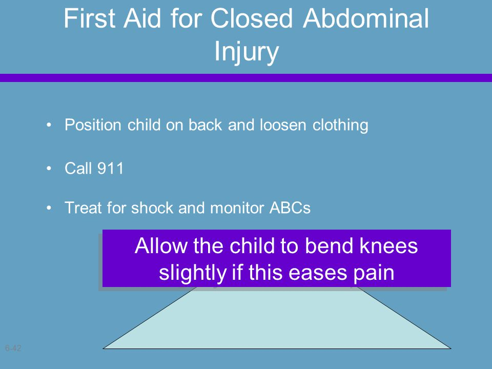 6-42 First Aid for Closed Abdominal Injury Position child on back and loosen clothing Call 911 Treat for shock and monitor ABCs Allow the child to bend knees slightly if this eases pain