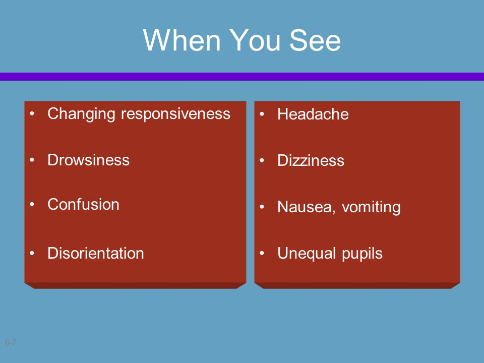 6-7 When You See Changing responsiveness Drowsiness Confusion Disorientation Headache Dizziness Nausea, vomiting Unequal pupils