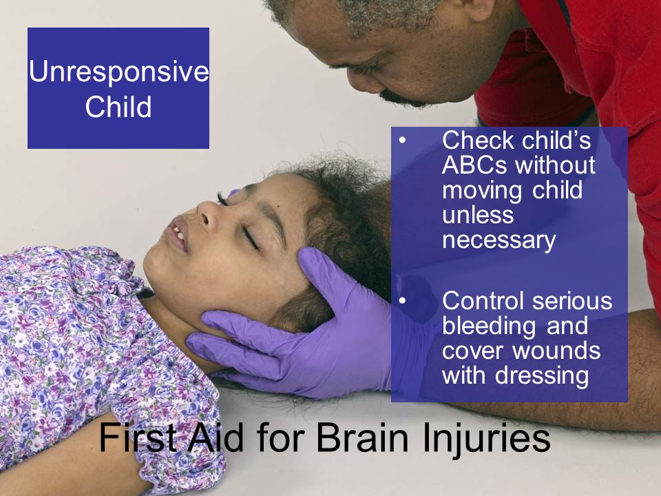 6-9 First Aid for Brain Injuries Check child's ABCs without moving child unless necessary Control serious bleeding and cover wounds with dressing Unresponsive Child