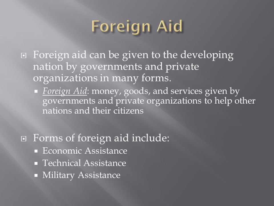  Foreign aid can be given to the developing nation by governments and private organizations in many forms.