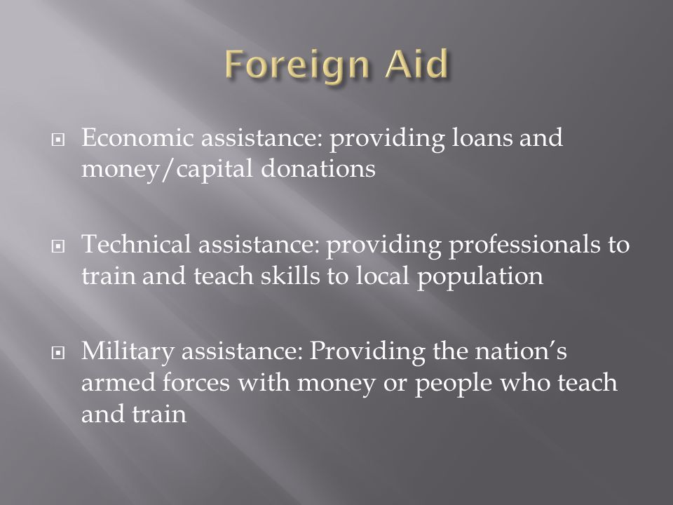  Economic assistance: providing loans and money/capital donations  Technical assistance: providing professionals to train and teach skills to local population  Military assistance: Providing the nation's armed forces with money or people who teach and train