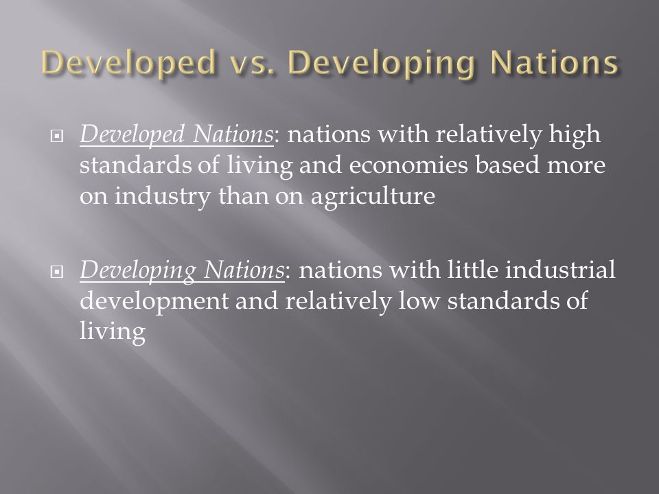  Developed Nations : nations with relatively high standards of living and economies based more on industry than on agriculture  Developing Nations : nations with little industrial development and relatively low standards of living