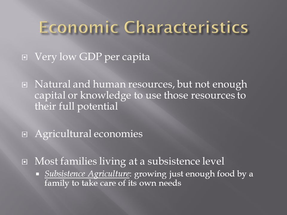  Very low GDP per capita  Natural and human resources, but not enough capital or knowledge to use those resources to their full potential  Agricultural economies  Most families living at a subsistence level  Subsistence Agriculture : growing just enough food by a family to take care of its own needs