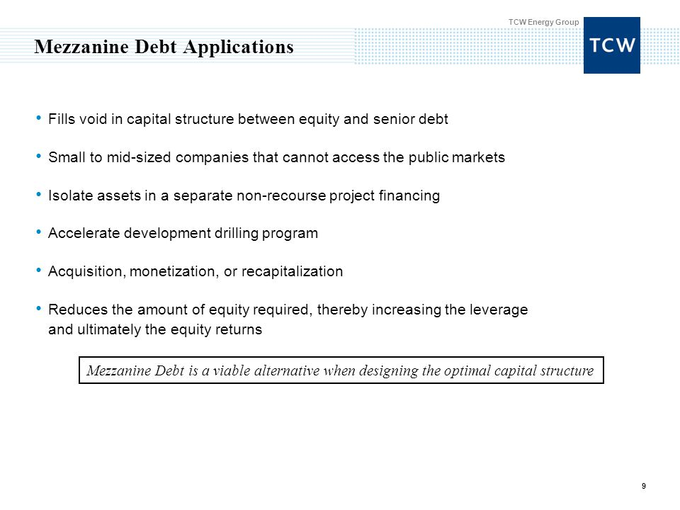 TCW Energy Group 9 Mezzanine Debt Applications Fills void in capital structure between equity and senior debt Small to mid-sized companies that cannot access the public markets Isolate assets in a separate non-recourse project financing Accelerate development drilling program Acquisition, monetization, or recapitalization Reduces the amount of equity required, thereby increasing the leverage and ultimately the equity returns Mezzanine Debt is a viable alternative when designing the optimal capital structure