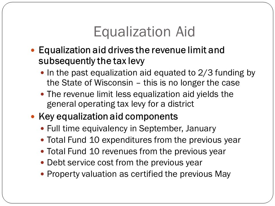 Equalization Aid Equalization aid drives the revenue limit and subsequently the tax levy In the past equalization aid equated to 2/3 funding by the State of Wisconsin – this is no longer the case The revenue limit less equalization aid yields the general operating tax levy for a district Key equalization aid components Full time equivalency in September, January Total Fund 10 expenditures from the previous year Total Fund 10 revenues from the previous year Debt service cost from the previous year Property valuation as certified the previous May
