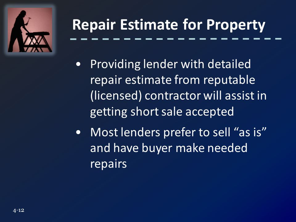 Repair Estimate for Property 4-12 Providing lender with detailed repair estimate from reputable (licensed) contractor will assist in getting short sale accepted Most lenders prefer to sell as is and have buyer make needed repairs