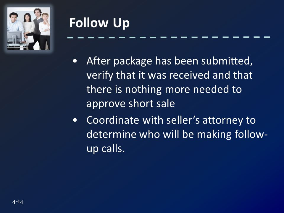 Follow Up 4-14 After package has been submitted, verify that it was received and that there is nothing more needed to approve short sale Coordinate with seller's attorney to determine who will be making follow- up calls.